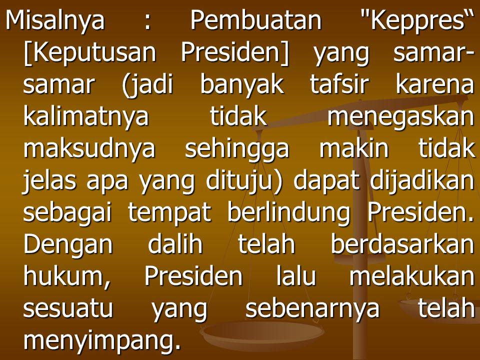 Misalnya : Pembuatan Keppres [Keputusan Presiden] yang samar-samar (jadi banyak tafsir karena kalimatnya tidak menegaskan maksudnya sehingga makin tidak jelas apa yang dituju) dapat dijadikan sebagai tempat berlindung Presiden.